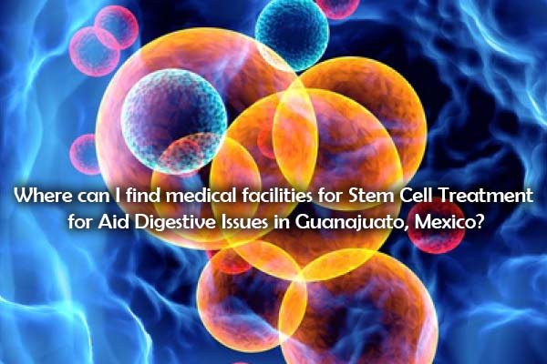 Where can I find medical facilities for Stem Cell Treatment for Aid Digestive Issues in Guanajuato