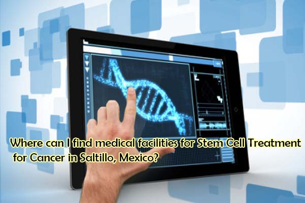 Where can I find medical facilities for Stem Cell Treatment for Cancer in Saltillo