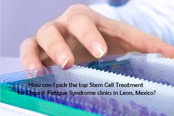 How can I pick the top Stem Cell Treatment for Chronic Fatigue Syndrome clinics in Leon
