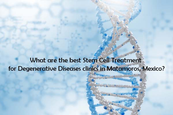 What are the best Stem Cell Treatment for Degenerative Diseases clinics in Matamoros