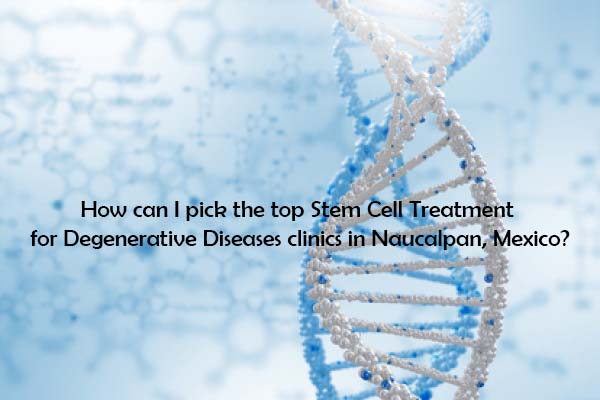 How can I pick the top Stem Cell Treatment for Degenerative Diseases clinics in Naucalpan