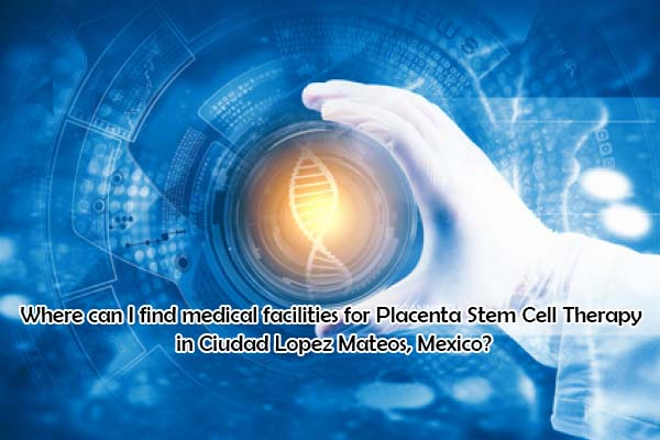 Where can I find medical facilities for Placenta Stem Cell Therapy in Ciudad Lopez Mateos