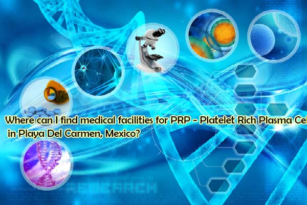 Where can I find medical facilities for PRP - Platelet Rich Plasma Cell Therapy in Playa Del Carmen